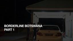 BORDERLINE BOTSWANA: Part One