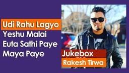 Nepali Christian Songs 2018 || (Jukebox) RAKESH TIRWA | Udi Rahu Lagyo || Yeshu Malai || Euta Sathi