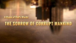 "Christian Song ""The Sorrow of Corrupt Mankind"" God's Revelation of Corrupt Mankind in the Last Days"