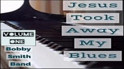 Jesus Took away my Blues/Pianist Bobby Smith