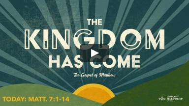 The Kingdom Has Come - The Kingdom Declared Matthew 7:1-14