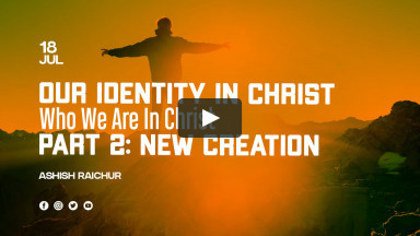 Our Identity In Christ-Who We Are In Christ | Part-2: New Creation | Ashish Raichur
