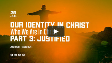 Our Identity In Christ-Who We Are In Christ | Part-3: Justified | Ashish Raichur