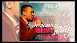 Eli J - Somebody Knows - 2018 Christian Music | Nigerian Gospel Songs